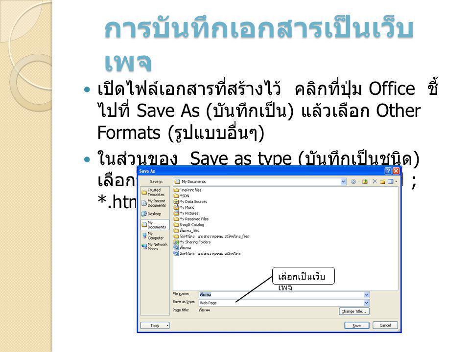 การบันทึกเอกสารเป็นเว็บ เพจ เปิดไฟล์เอกสารที่สร้างไว้ คลิกที่ปุ่ม Office ชี้ ไปที่ Save As ( บันทึกเป็น ) แล้วเลือก Other Formats ( รูปแบบอื่นๆ ) ในส่