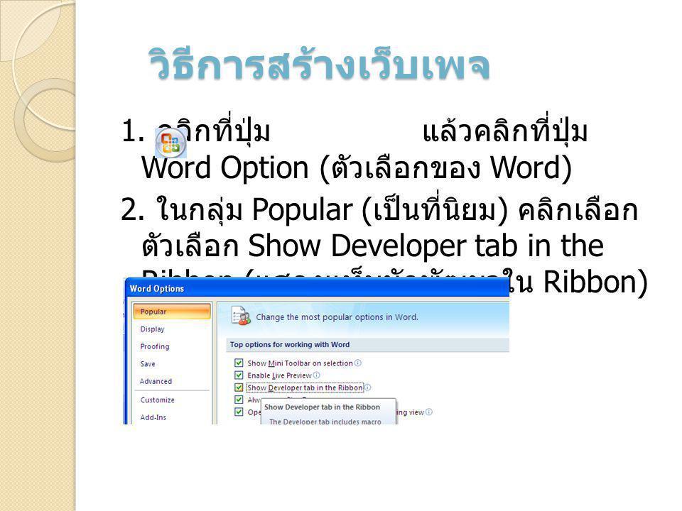 วิธีการสร้างเว็บเพจ 1. คลิกที่ปุ่ม แล้วคลิกที่ปุ่ม Word Option ( ตัวเลือกของ Word) 2. ในกลุ่ม Popular ( เป็นที่นิยม ) คลิกเลือก ตัวเลือก Show Develope