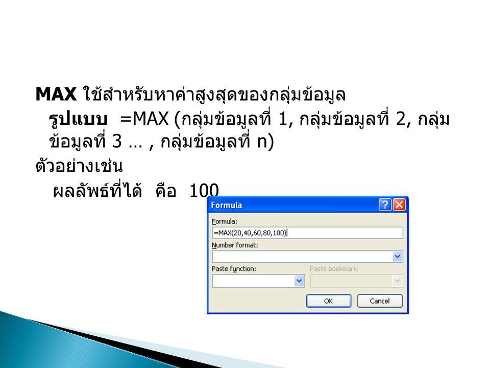 MAX ใช้สำหรับหาค่าสูงสุดของกลุ่มข้อมูล รูปแบบ =MAX ( กลุ่มข้อมูลที่ 1, กลุ่มข้อมูลที่ 2, กลุ่ม ข้อมูลที่ 3 …, กลุ่มข้อมูลที่ n) ตัวอย่างเช่น ผลลัพธ์ที
