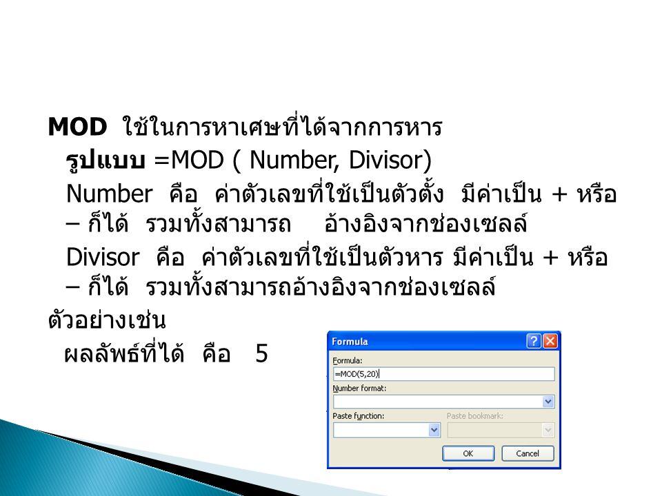 MOD ใช้ในการหาเศษที่ได้จากการหาร รูปแบบ =MOD ( Number, Divisor) Number คือ ค่าตัวเลขที่ใช้เป็นตัวตั้ง มีค่าเป็น + หรือ – ก็ได้ รวมทั้งสามารถ อ้างอิงจา