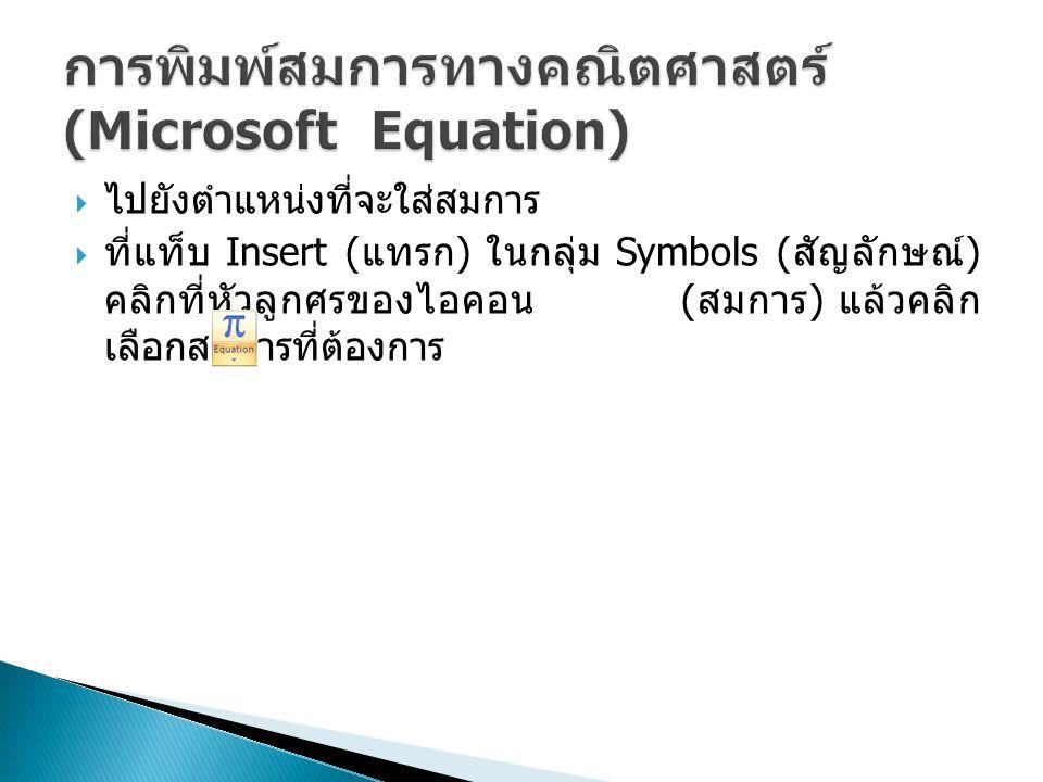  ไปยังตำแหน่งที่จะใส่สมการ  ที่แท็บ Insert ( แทรก ) ในกลุ่ม Symbols ( สัญลักษณ์ ) คลิกที่หัวลูกศรของไอคอน ( สมการ ) แล้วคลิก เลือกสมการที่ต้องการ
