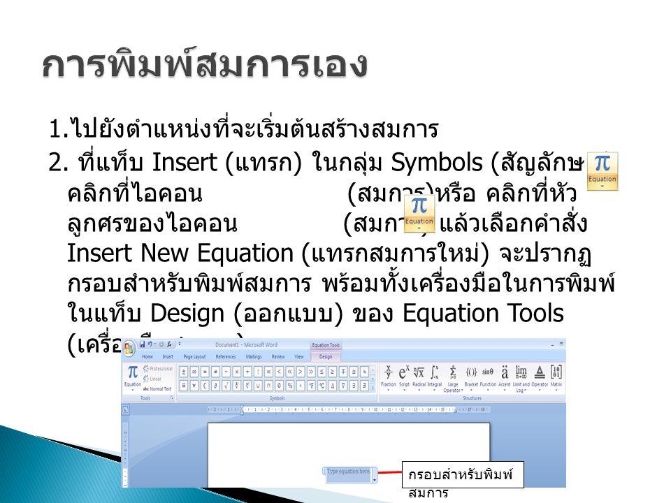 1. ไปยังตำแหน่งที่จะเริ่มต้นสร้างสมการ 2. ที่แท็บ Insert ( แทรก ) ในกลุ่ม Symbols ( สัญลักษณ์ ) คลิกที่ไอคอน ( สมการ ) หรือ คลิกที่หัว ลูกศรของไอคอน (