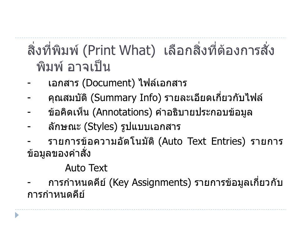 สิ่งที่พิมพ์ (Print What) เลือกสิ่งที่ต้องการสั่ง พิมพ์ อาจเป็น - เอกสาร (Document) ไฟล์เอกสาร - คุณสมบัติ (Summary Info) รายละเอียดเกี่ยวกับไฟล์ - ข้