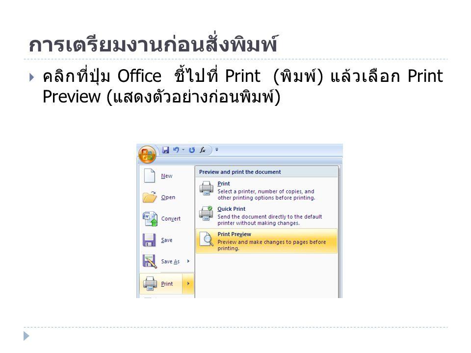 การเตรียมงานก่อนสั่งพิมพ์  คลิกที่ปุ่ม Office ชี้ไปที่ Print ( พิมพ์ ) แล้วเลือก Print Preview ( แสดงตัวอย่างก่อนพิมพ์ )