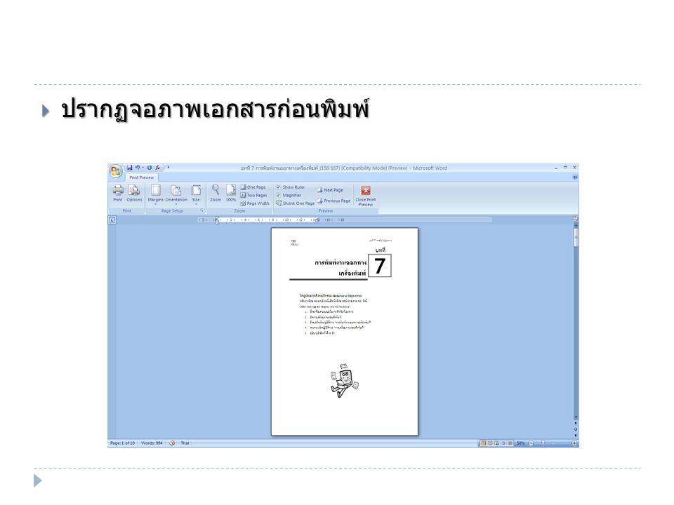  ตรวจสอบลักษณะการวางหน้ากระดาษ ลักษณะข้อความ และความถูกต้องของเอกสาร  เลือกตั้งค่าในการพิมพ์จากไอคอนในกลุ่มต่างๆ ปรับความกว้างให้เท่า หน้าจอ เริ่ม พิมพ์ ตั้งค่า เครื่องพิมพ์ ตั้งระยะ ขอบ เลือกแนวการวาง กระดาษ เลือกขนาด กระดาษ ดูแบบย่อ - ขยาย ดูเท่าขนาด จริง ดูทีละ หน้า ดูทีละ 2 หน้า แสดงไม้ บรรทัด แสดงแว่น ขยาย ดูหน้าถัดไป ดูหน้าก่อน หน้านี้ บีบให้พอดีหน้าใช้ใน กรณีที่หน้าสุดท้ายมีไม่กี่ บรรทัด ออกจากการดูเอกสารก่อนพิมพ์