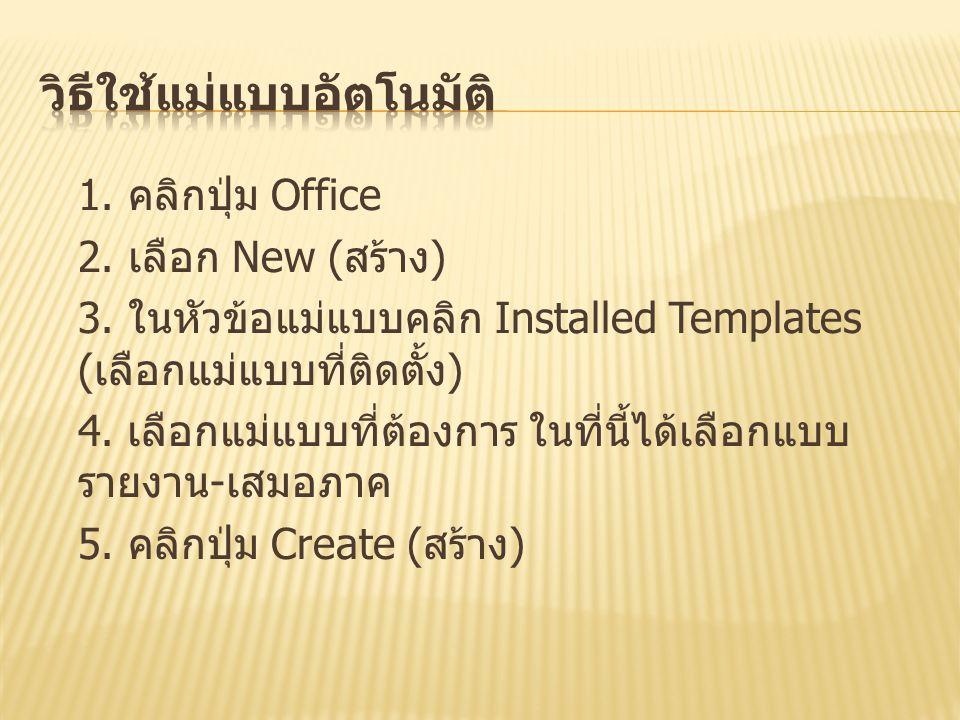 1. คลิกปุ่ม Office 2. เลือก New ( สร้าง ) 3. ในหัวข้อแม่แบบคลิก Installed Templates ( เลือกแม่แบบที่ติดตั้ง ) 4. เลือกแม่แบบที่ต้องการ ในที่นี้ได้เลือ