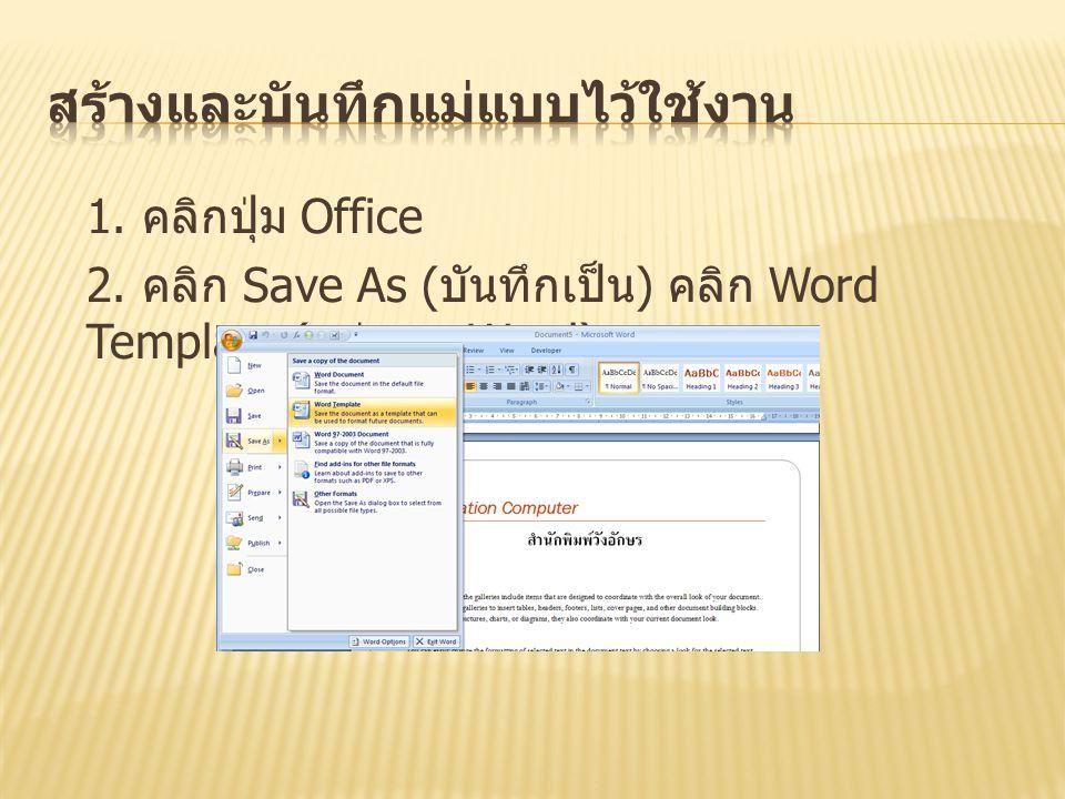1. คลิกปุ่ม Office 2. คลิก Save As ( บันทึกเป็น ) คลิก Word Template ( แม่แบบ Word)