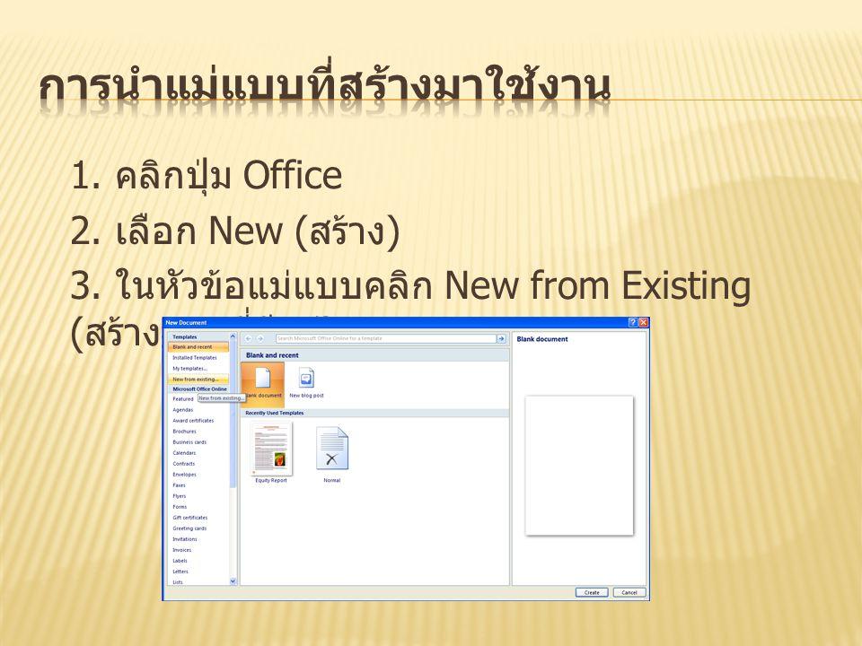1. คลิกปุ่ม Office 2. เลือก New ( สร้าง ) 3. ในหัวข้อแม่แบบคลิก New from Existing ( สร้างจากที่มีอยู่ )