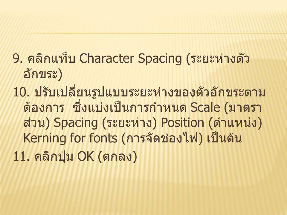 9. คลิกแท็บ Character Spacing ( ระยะห่างตัว อักขระ ) 10. ปรับเปลี่ยนรูปแบบระยะห่างของตัวอักขระตาม ต้องการ ซึ่งแบ่งเป็นการกำหนด Scale ( มาตรา ส่วน ) Sp