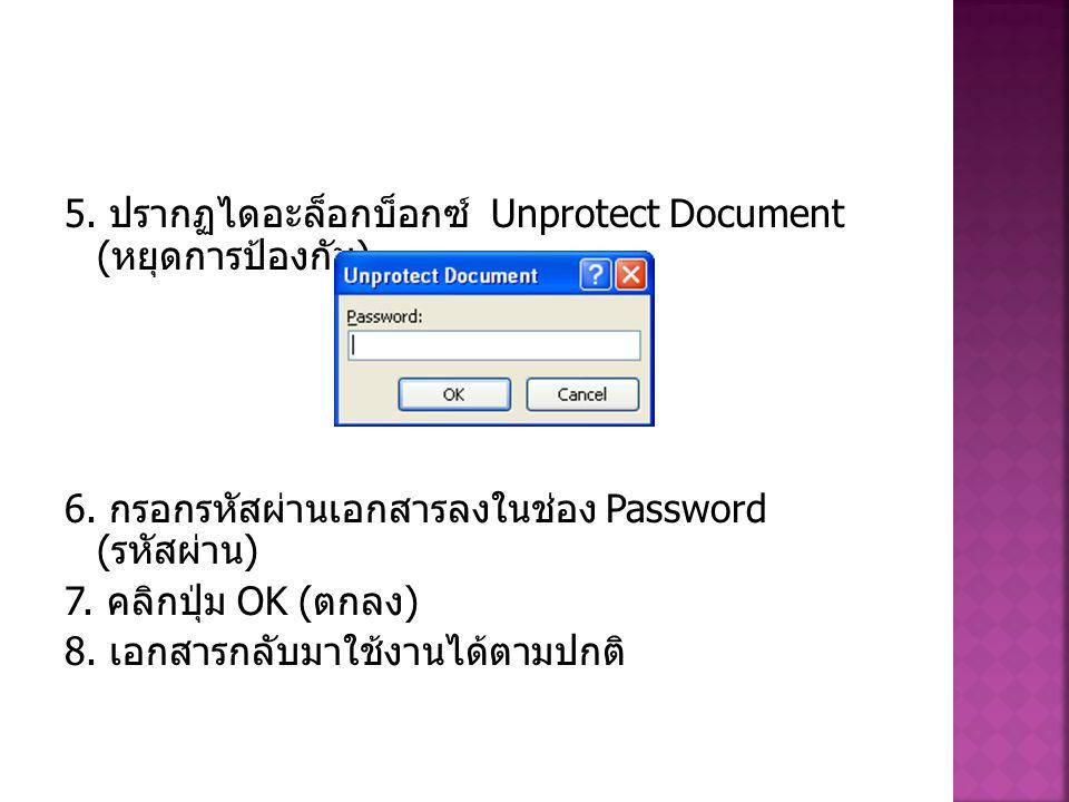 5. ปรากฏไดอะล็อกบ็อกซ์ Unprotect Document ( หยุดการป้องกัน ) 6. กรอกรหัสผ่านเอกสารลงในช่อง Password ( รหัสผ่าน ) 7. คลิกปุ่ม OK ( ตกลง ) 8. เอกสารกลับ