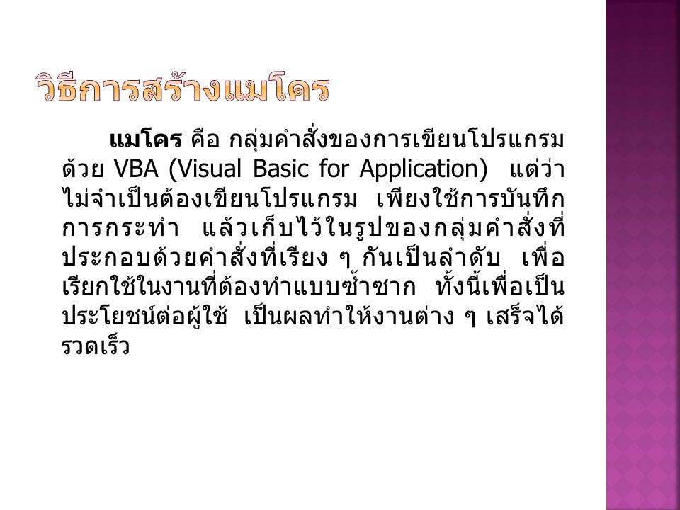 แมโคร คือ กลุ่มคำสั่งของการเขียนโปรแกรม ด้วย VBA (Visual Basic for Application) แต่ว่า ไม่จำเป็นต้องเขียนโปรแกรม เพียงใช้การบันทึก การกระทำ แล้วเก็บไว