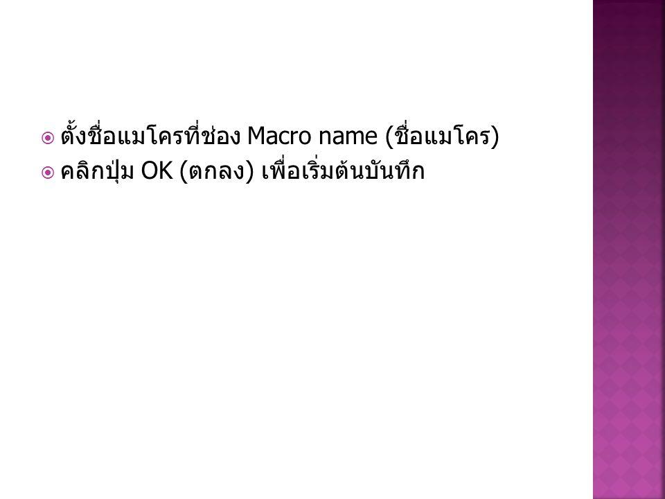  ตั้งชื่อแมโครที่ช่อง Macro name ( ชื่อแมโคร )  คลิกปุ่ม OK ( ตกลง ) เพื่อเริ่มต้นบันทึก
