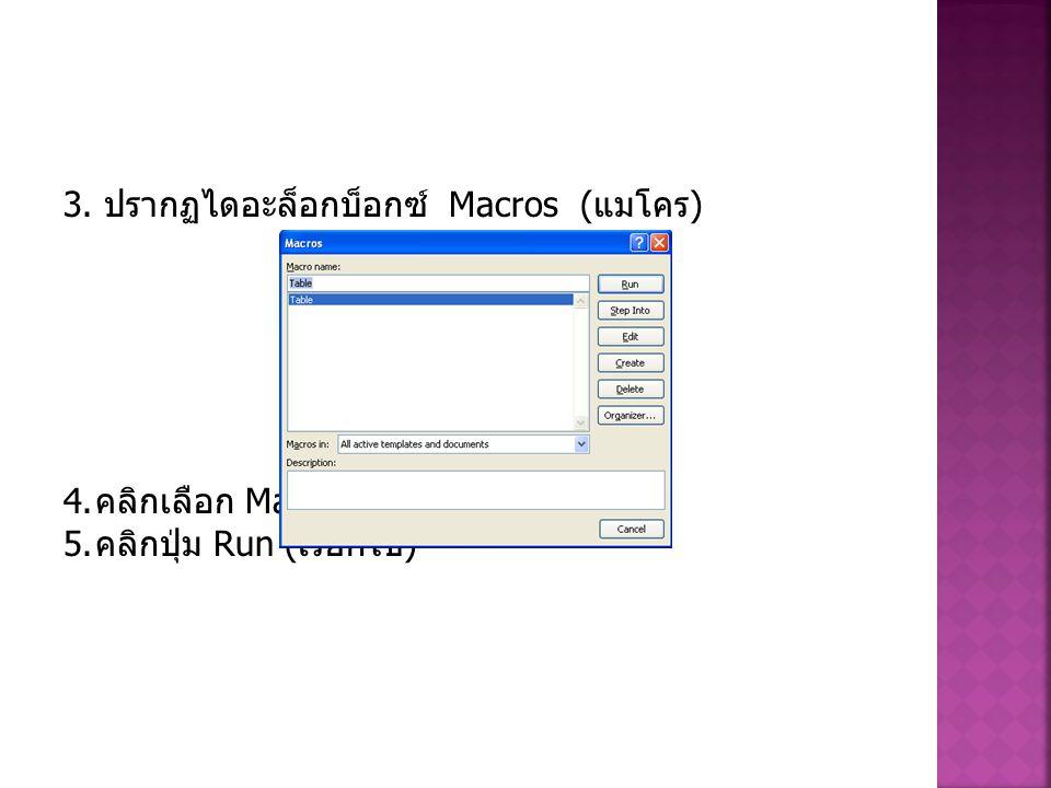 3. ปรากฏไดอะล็อกบ็อกซ์ Macros ( แมโคร ) 4. คลิกเลือก Macro ( แมโคร ) ที่สร้างเก็บไว้ 5. คลิกปุ่ม Run ( เรียกใช้ )