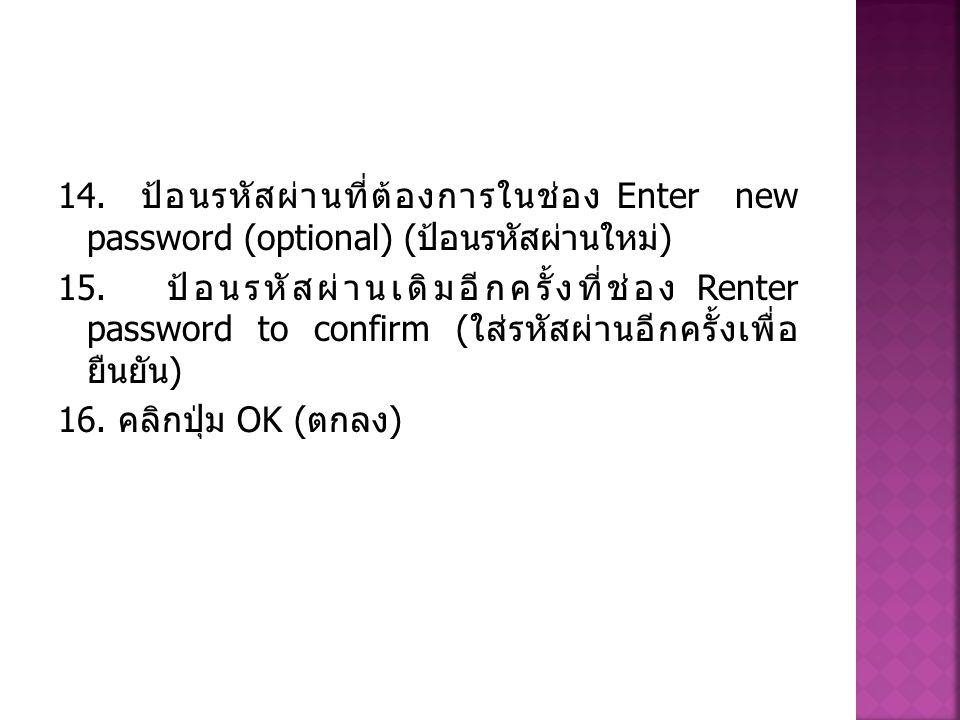 14. ป้อนรหัสผ่านที่ต้องการในช่อง Enter new password (optional) ( ป้อนรหัสผ่านใหม่ ) 15. ป้อนรหัสผ่านเดิมอีกครั้งที่ช่อง Renter password to confirm ( ใ
