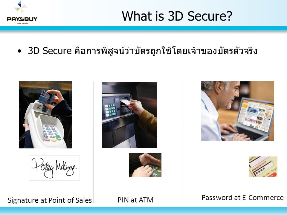 What is 3D Secure? 3D Secure คือการพิสูจน์ว่าบัตรถูกใช้โดยเจ้าของบัตรตัวจริง Signature at Point of Sales PIN at ATM Password at E-Commerce