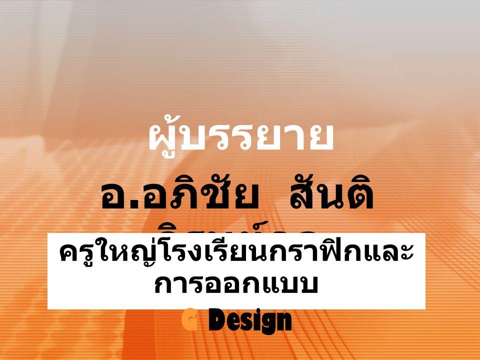 ผู้บรรยาย อ. อภิชัย สันติ ภิรมย์กุล ครูใหญ่โรงเรียนกราฟิกและ การออกแบบ G Design