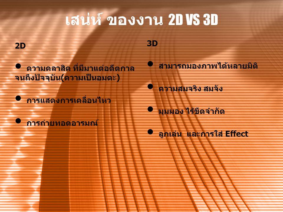 เสน่ห์ ของงาน 2D VS 3D 2D ความคลาสิค ที่มีมาแต่อดีตกาล จนถึงปัจจุบัน(ความเป็นอมตะ) การแสดงการเคลื่อนไหว การถ่ายทอดอารมณ์ 3D สามารถมองภาพได้หลายมิติ คว