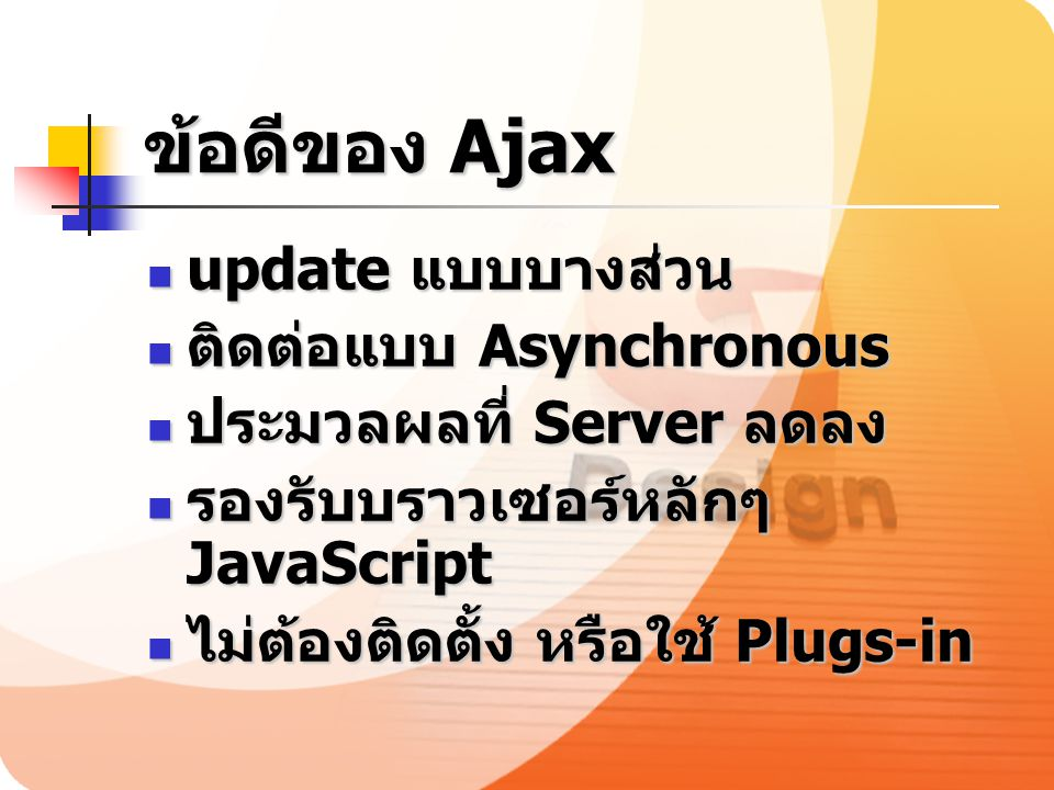 ข้อดีของ Ajax update แบบบางส่วน update แบบบางส่วน ติดต่อแบบ Asynchronous ติดต่อแบบ Asynchronous ประมวลผลที่ Server ลดลง ประมวลผลที่ Server ลดลง รองรับ