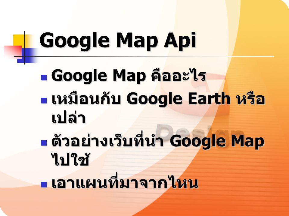 Google Map Api Google Map คืออะไร Google Map คืออะไร เหมือนกับ Google Earth หรือ เปล่า เหมือนกับ Google Earth หรือ เปล่า ตัวอย่างเว็บที่นำ Google Map