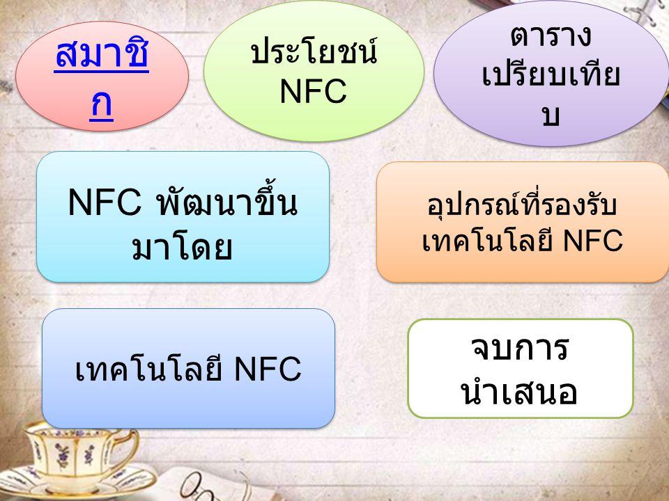 สมาชิ ก สมาชิ ก ประโยชน์ NFC ประโยชน์ NFC ตาราง เปรียบเทีย บ ตาราง เปรียบเทีย บ อุปกรณ์ที่รองรับ เทคโนโลยี NFC อุปกรณ์ที่รองรับ เทคโนโลยี NFC เทคโนโลย