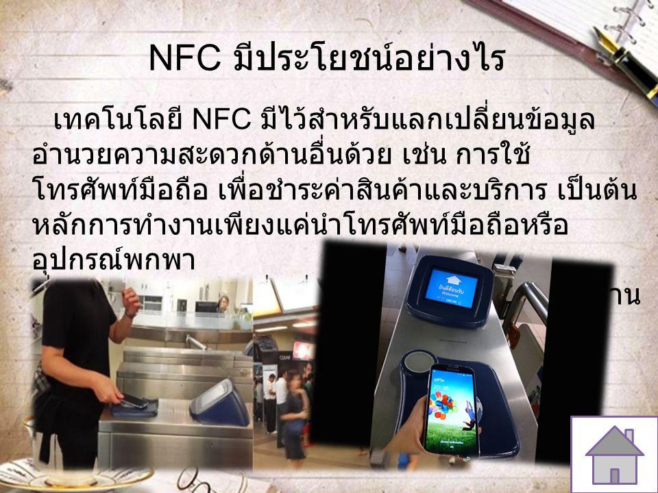 NFC มีประโยชน์อย่างไร เทคโนโลยี NFC มีไว้สำหรับแลกเปลี่ยนข้อมูล อำนวยความสะดวกด้านอื่นด้วย เช่น การใช้ โทรศัพท์มือถือ เพื่อชำระค่าสินค้าและบริการ เป็น