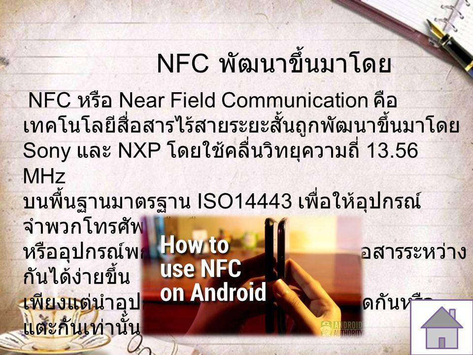NFC หรือ Near Field Communication คือ เทคโนโลยีสื่อสารไร้สายระยะสั้นถูกพัฒนาขึ้นมาโดย Sony และ NXP โดยใช้คลื่นวิทยุความถี่ 13.56 MHz บนพื้นฐานมาตรฐาน