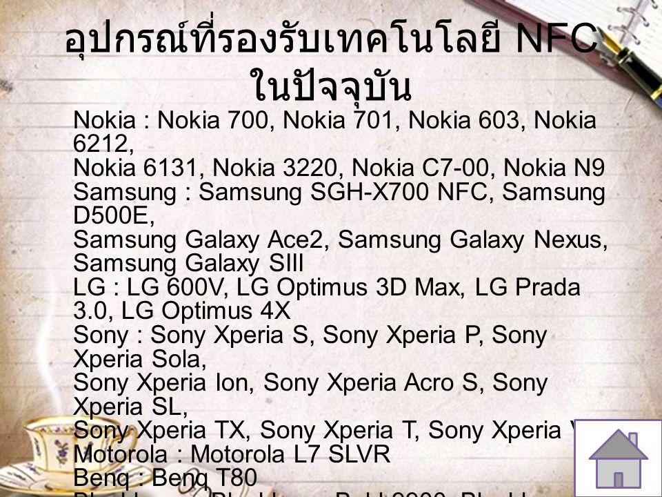 อุปกรณ์ที่รองรับเทคโนโลยี NFC ในปัจจุบัน Nokia : Nokia 700, Nokia 701, Nokia 603, Nokia 6212, Nokia 6131, Nokia 3220, Nokia C7-00, Nokia N9 Samsung :