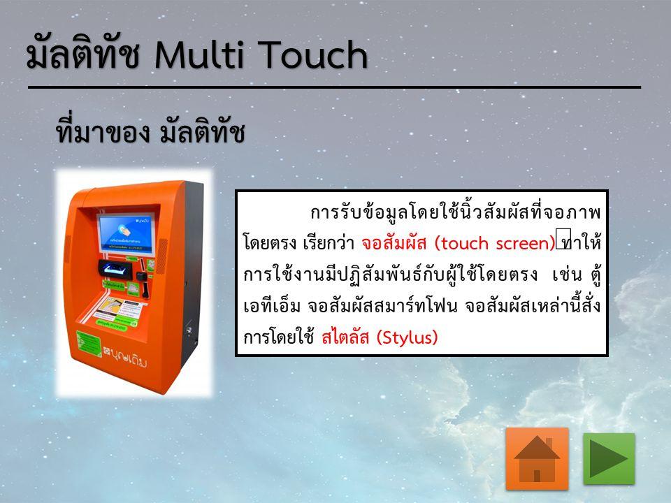 ที่มาของ มัลติทัช การรับข้อมูลโดยใช้นิ้วสัมผัสที่จอภาพ โดยตรง เรียกว่า จอสัมผัส (touch screen) ทำให้ การใช้งานมีปฏิสัมพันธ์กับผู้ใช้โดยตรง เช่น ตู้ เอ