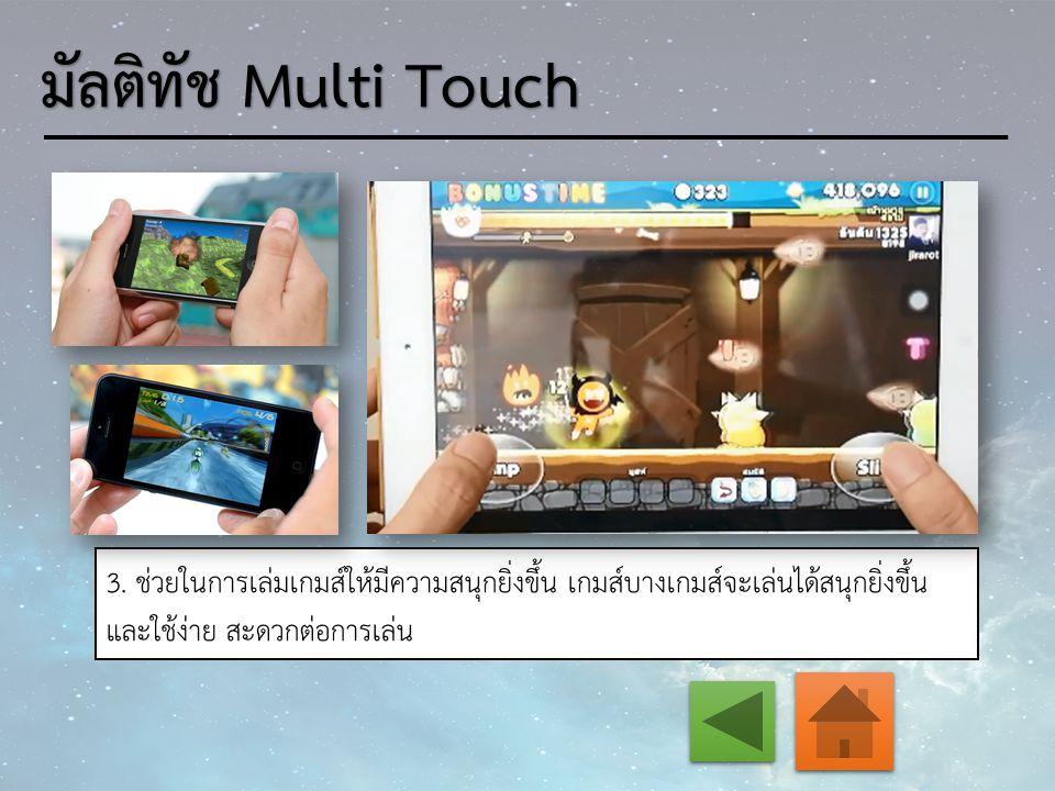 3. ช่วยในการเล่มเกมส์ให้มีความสนุกยิ่งขึ้น เกมส์บางเกมส์จะเล่นได้สนุกยิ่งขึ้น และใช้ง่าย สะดวกต่อการเล่น มัลติทัช Multi Touch