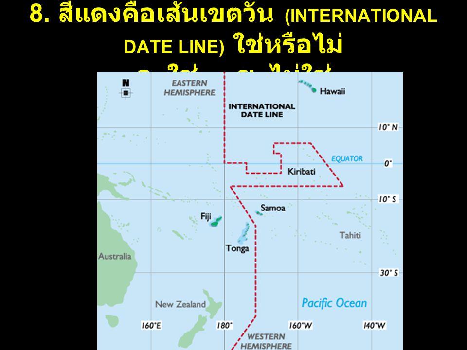 8. สีแดงคือเส้นเขตวัน (INTERNATIONAL DATE LINE) ใช่หรือไม่ ก. ใช่ ข. ไม่ใช่