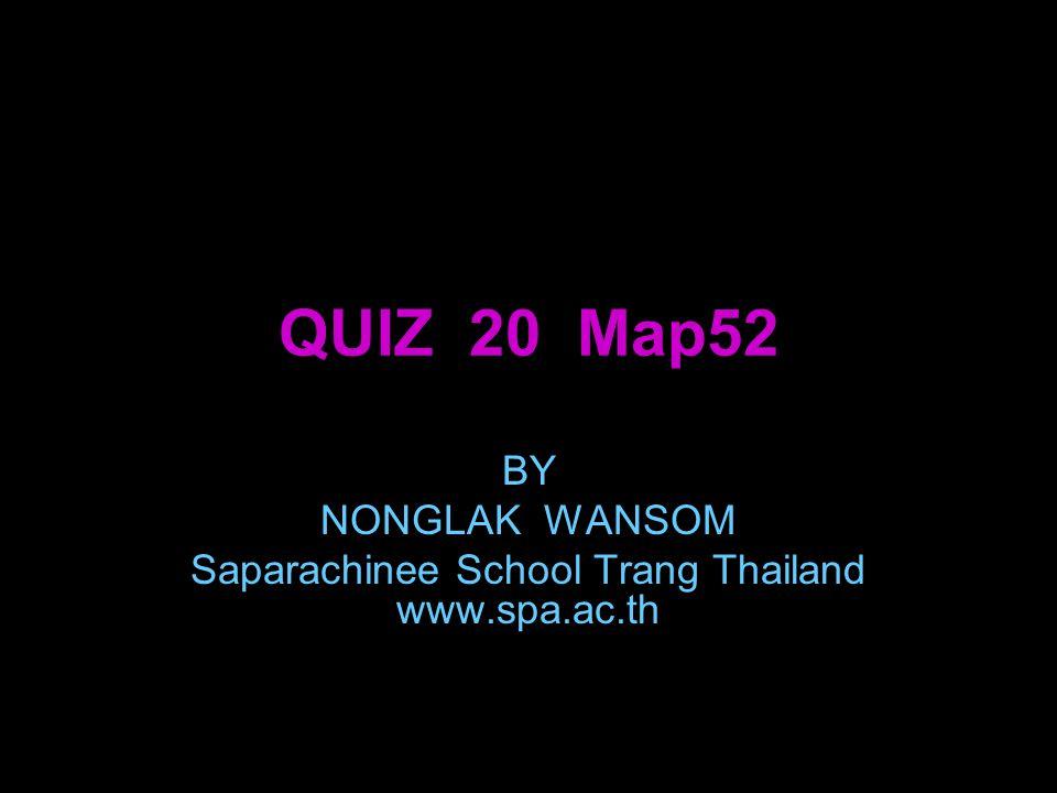 QUIZ 20 Map52 BY NONGLAK WANSOM Saparachinee School Trang Thailand www.spa.ac.th