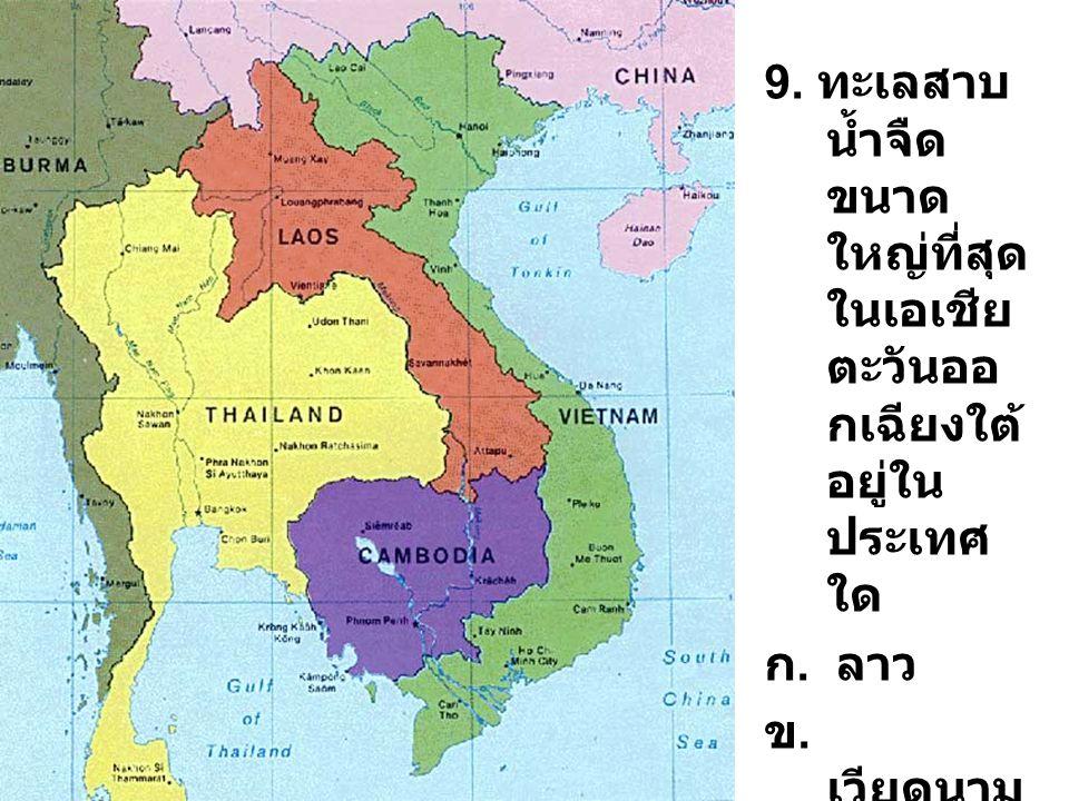 9. ทะเลสาบ น้ำจืด ขนาด ใหญ่ที่สุด ในเอเชีย ตะวันออ กเฉียงใต้ อยู่ใน ประเทศ ใด ก. ลาว ข. เวียดนาม ค. กัมพูชา ง. ไทย