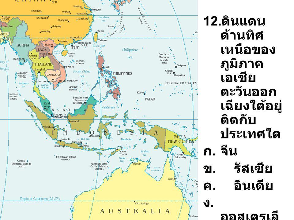 12. ดินแดน ด้านทิศ เหนือของ ภูมิภาค เอเชีย ตะวันออก เฉียงใต้อยู่ ติดกับ ประเทศใด ก.จีน ข. รัสเซีย ค. อินเดีย ง. ออสเตรเลี ย
