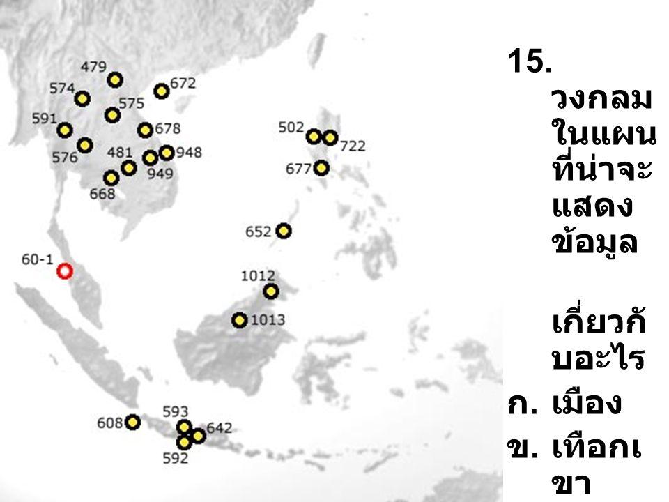 15. วงกลม ในแผน ที่น่าจะ แสดง ข้อมูล เกี่ยวกั บอะไร ก.เมือง ข.เทือกเ ขา ค.แม่น้ำ ง. ทะเลส าบ