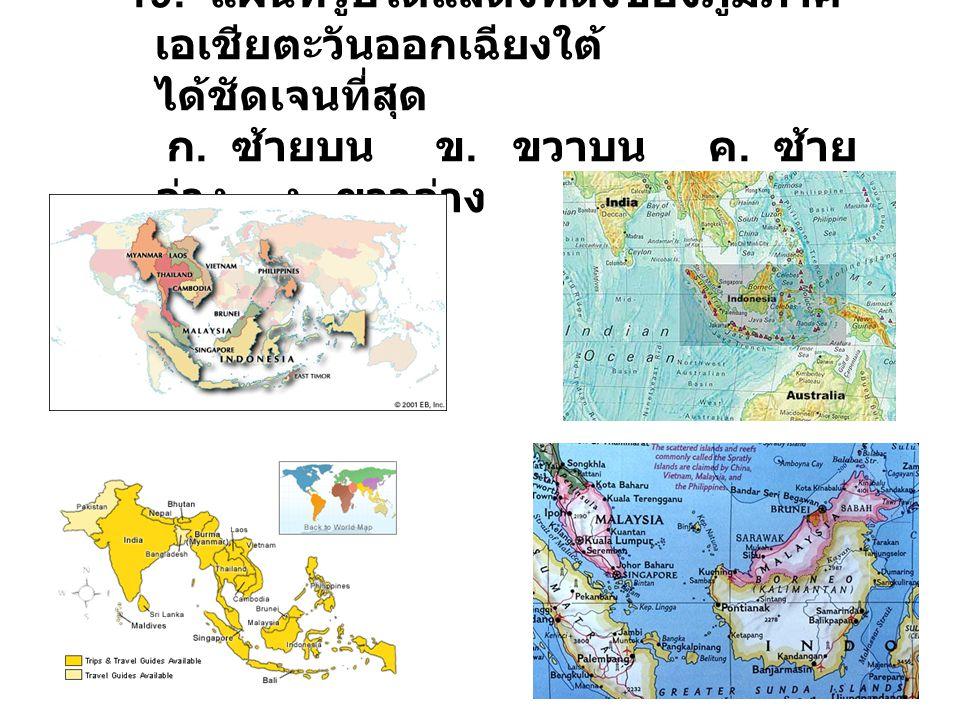 19. แผนที่รูปใดแสดงที่ตั้งของภูมิภาค เอเชียตะวันออกเฉียงใต้ ได้ชัดเจนที่สุด ก. ซ้ายบน ข. ขวาบน ค. ซ้าย ล่าง ง. ขวาล่าง