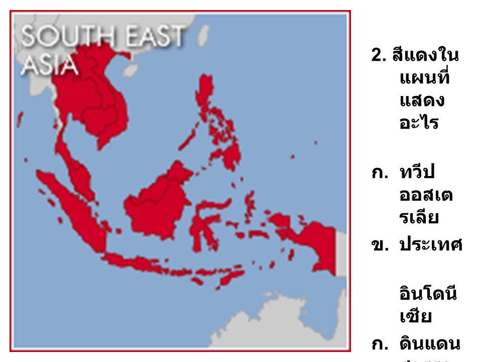 2. สีแดงใน แผนที่ แสดง อะไร ก.ทวีป ออสเต รเลีย ข.ประเทศ อินโดนี เซีย ก.ดินแดน สุวรรณ ภูมิ ง. เอเชีย อาคเน ย์