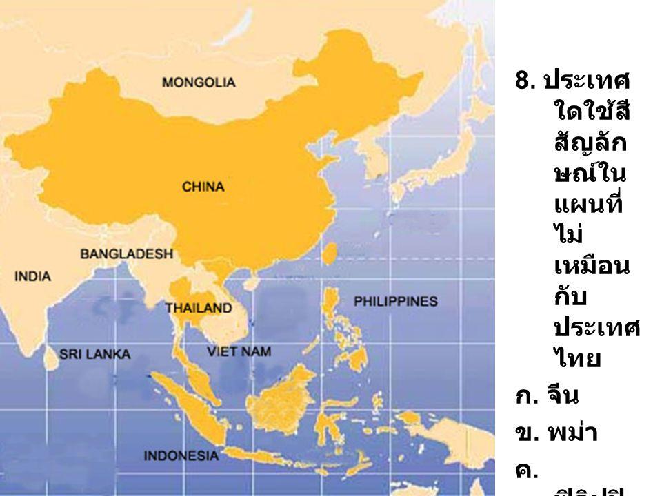 8. ประเทศ ใดใช้สี สัญลัก ษณ์ใน แผนที่ ไม่ เหมือน กับ ประเทศ ไทย ก. จีน ข. พม่า ค. ฟิลิปปิ นส์ ง. มาเลเซี ย