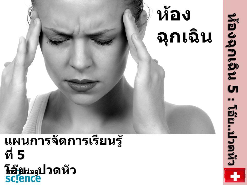 ห้อง ฉุกเฉิน ห้องฉุกเฉิน 5 : โอ๊ย.. ปวดหัว ห้องฉุกเฉิน 5 : โอ๊ย.. ปวดหัว แผนการจัดการเรียนรู้ ที่ 5 โอ๊ย... ปวดหัว