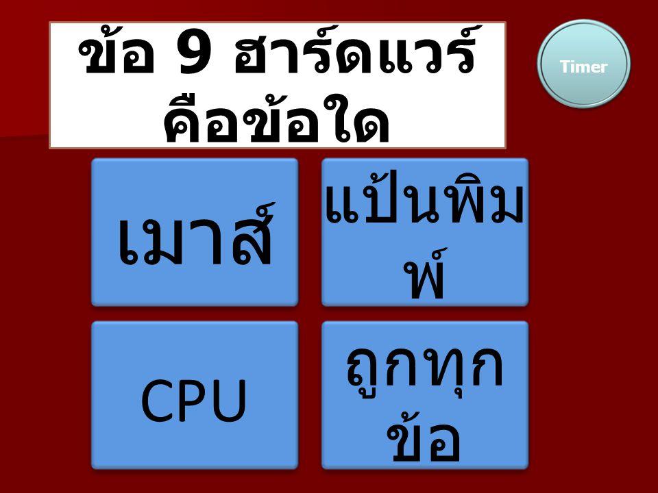 ข้อ 9 ฮาร์ดแวร์ คือข้อใด Timer เมาส์ แป้นพิม พ์ CPU ถูกทุก ข้อ