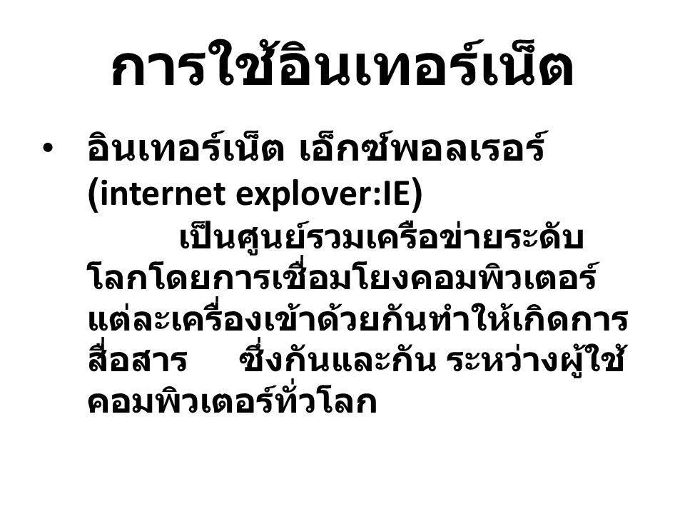 การใช้อินเทอร์เน็ต อินเทอร์เน็ต เอ็กซ์พอลเรอร์ (internet explover:IE) เป็นศูนย์รวมเครือข่ายระดับ โลกโดยการเชื่อมโยงคอมพิวเตอร์ แต่ละเครื่องเข้าด้วยกันทำให้เกิดการ สื่อสาร ซึ่งกันและกัน ระหว่างผู้ใช้ คอมพิวเตอร์ทั่วโลก