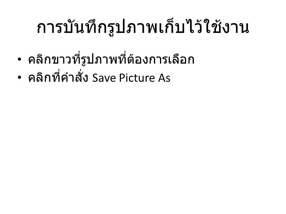 การบันทึกรูปภาพเก็บไว้ใช้งาน คลิกขาวที่รูปภาพที่ต้องการเลือก คลิกที่คำสั่ง Save Picture As