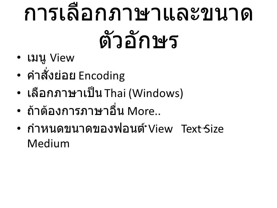 การเลือกภาษาและขนาด ตัวอักษร เมนู View คำสั่งย่อย Encoding เลือกภาษาเป็น Thai (Windows) ถ้าต้องการภาษาอื่น More.. กำหนดขนาดของฟอนต์ View Text Size Med