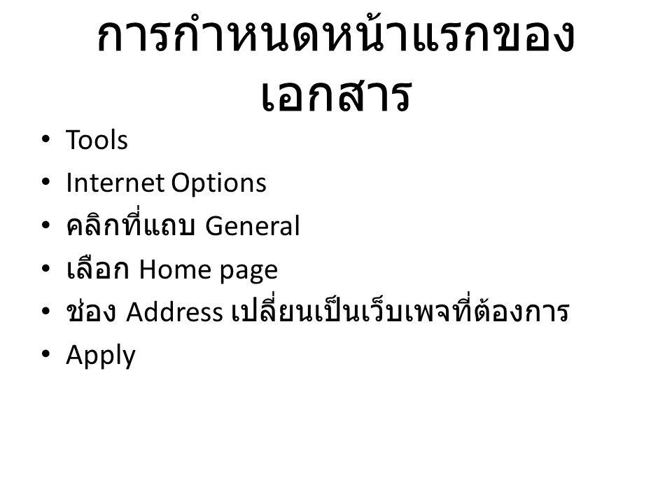 การกำหนดหน้าแรกของ เอกสาร Tools Internet Options คลิกที่แถบ General เลือก Home page ช่อง Address เปลี่ยนเป็นเว็บเพจที่ต้องการ Apply