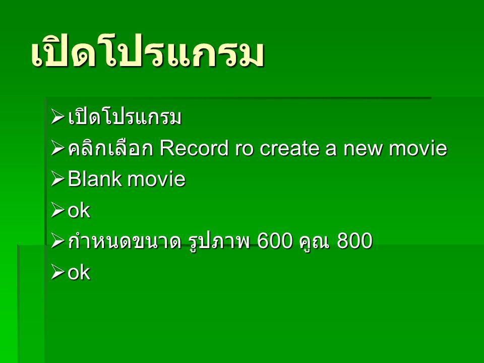 เปิดโปรแกรม  เปิดโปรแกรม  คลิกเลือก Record ro create a new movie  Blank movie  ok  กำหนดขนาด รูปภาพ 600 คูณ 800  ok