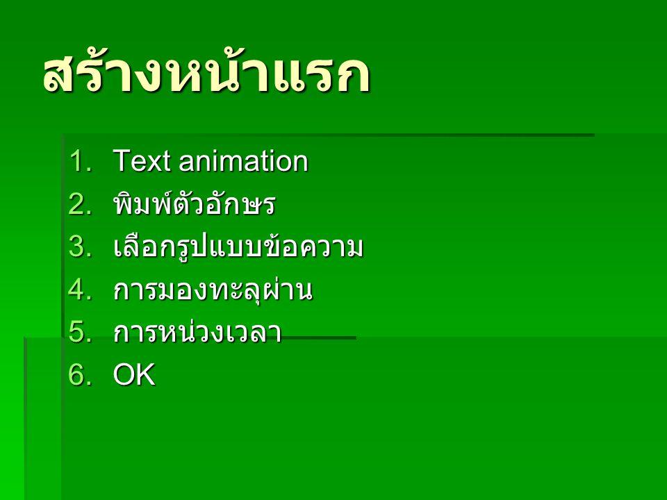 สร้างหน้าแรก 1.Text animation 2. พิมพ์ตัวอักษร 3. เลือกรูปแบบข้อความ 4. การมองทะลุผ่าน 5. การหน่วงเวลา 6.OK