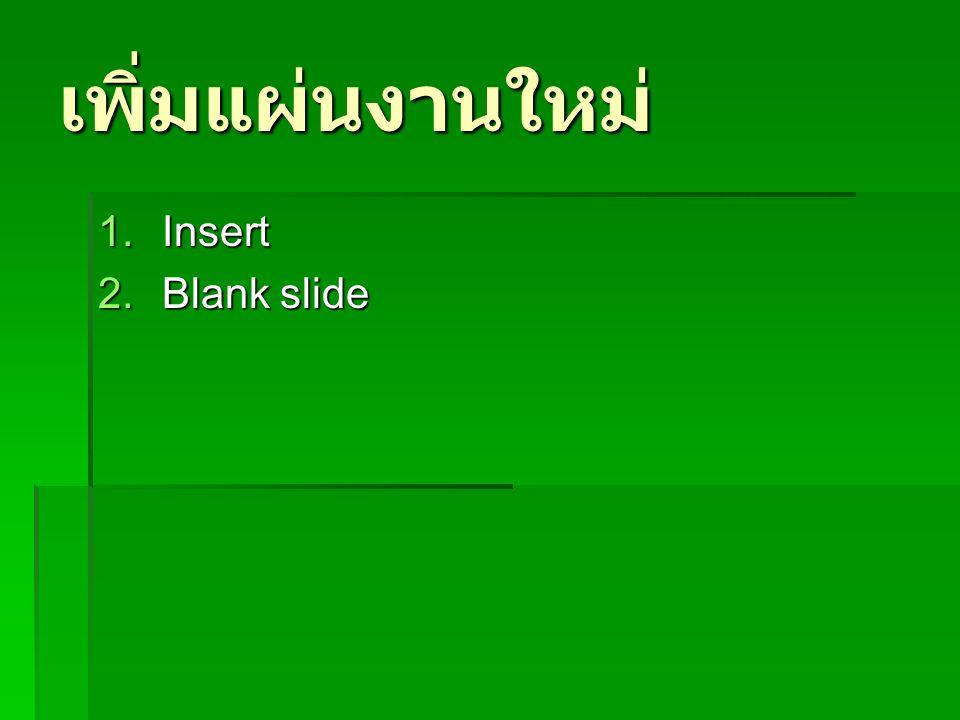 เพิ่มแผ่นงานใหม่ 1.Insert 2.Blank slide