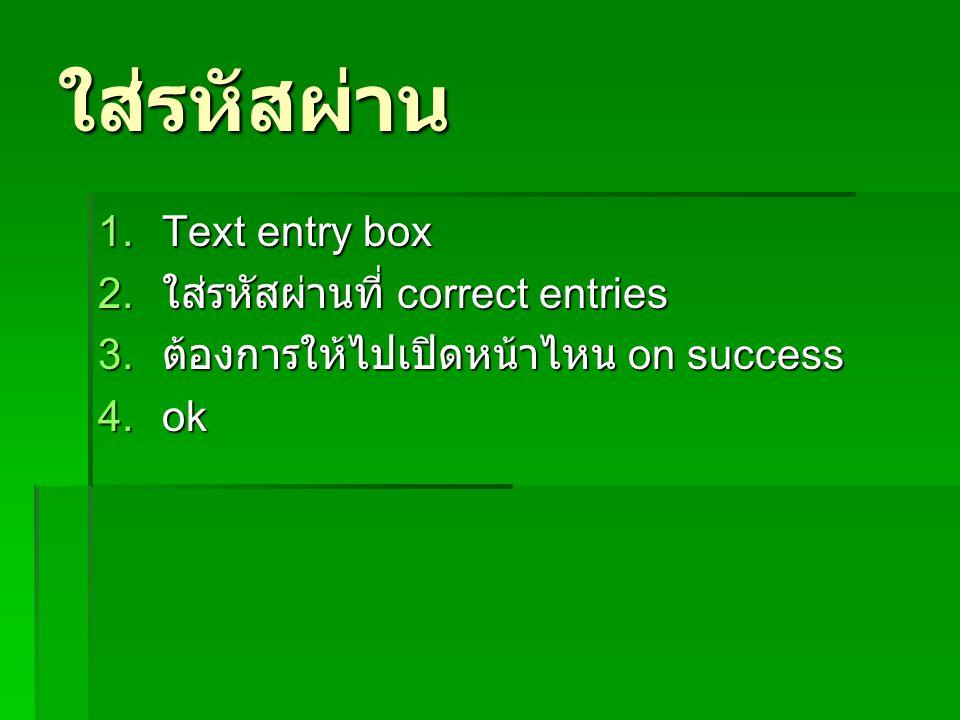 ใส่รหัสผ่าน 1.Text entry box 2. ใส่รหัสผ่านที่ correct entries 3. ต้องการให้ไปเปิดหน้าไหน on success 4.ok