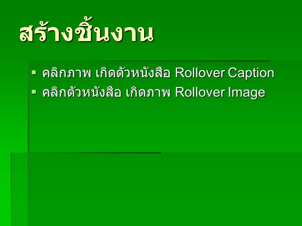 สร้างชิ้นงาน  คลิกภาพ เกิดตัวหนังสือ Rollover Caption  คลิกตัวหนังสือ เกิดภาพ Rollover Image