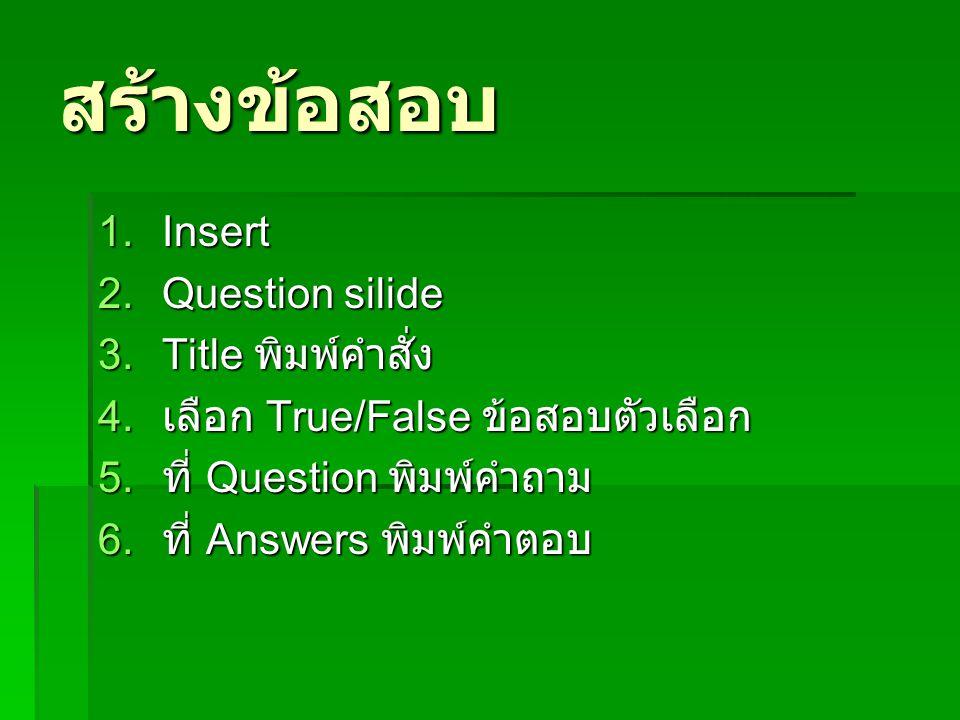 สร้างข้อสอบ 1.Insert 2.Question silide 3.Title พิมพ์คำสั่ง 4. เลือก True/False ข้อสอบตัวเลือก 5. ที่ Question พิมพ์คำถาม 6. ที่ Answers พิมพ์คำตอบ