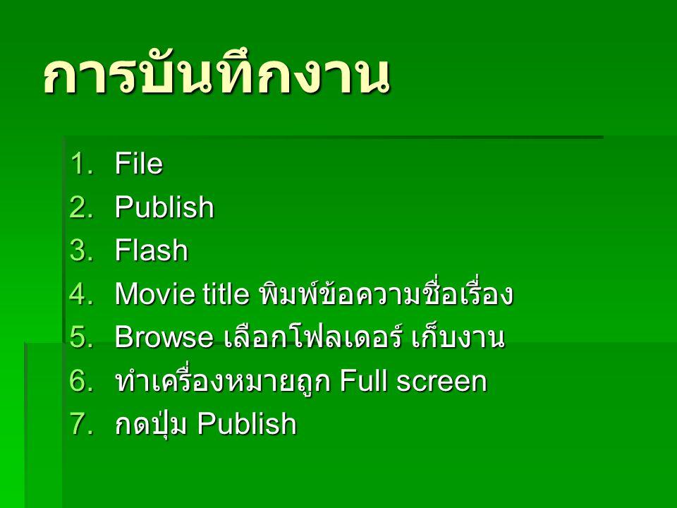 การบันทึกงาน 1.File 2.Publish 3.Flash 4.Movie title พิมพ์ข้อความชื่อเรื่อง 5.Browse เลือกโฟลเดอร์ เก็บงาน 6. ทำเครื่องหมายถูก Full screen 7. กดปุ่ม Pu